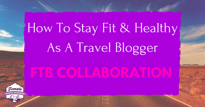 How To Stay Fit & Healthy As A Travel Blogger
