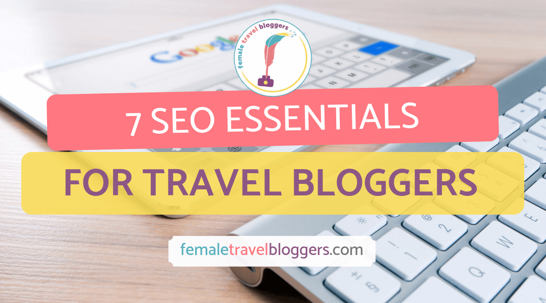 7 SEO Essential Tips for Travel Bloggers: Going Beyond the Basics