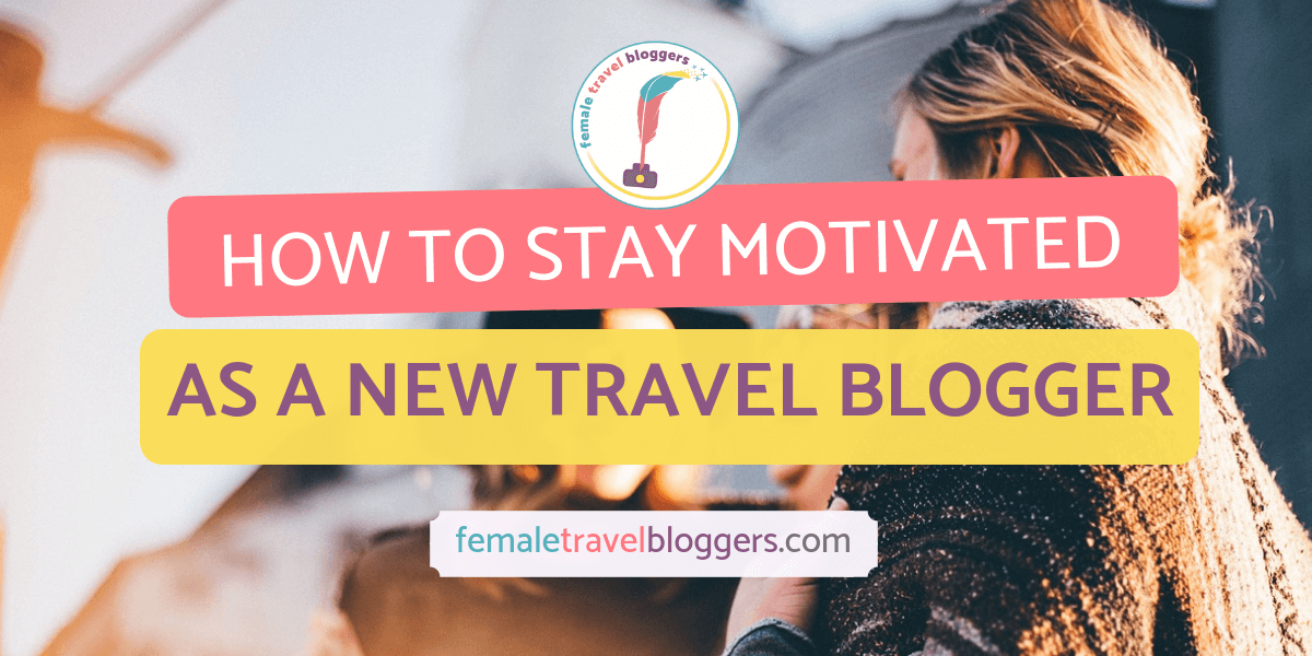 how to stay motivated new travel blogger